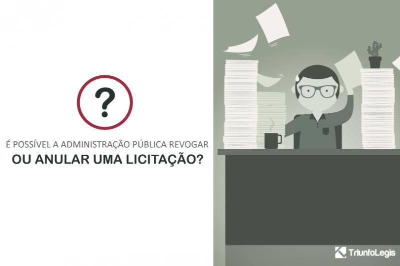 É possível a Administração Pública revogar ou anular uma Licitação?
